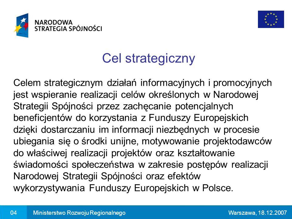 04Ministerstwo Rozwoju RegionalnegoWarszawa, 18.12.2007 Celem strategicznym działań informacyjnych i promocyjnych jest wspieranie realizacji celów określonych w Narodowej Strategii Spójności przez zachęcanie potencjalnych beneficjentów do korzystania z Funduszy Europejskich dzięki dostarczaniu im informacji niezbędnych w procesie ubiegania się o środki unijne, motywowanie projektodawców do właściwej realizacji projektów oraz kształtowanie świadomości społeczeństwa w zakresie postępów realizacji Narodowej Strategii Spójności oraz efektów wykorzystywania Funduszy Europejskich w Polsce.