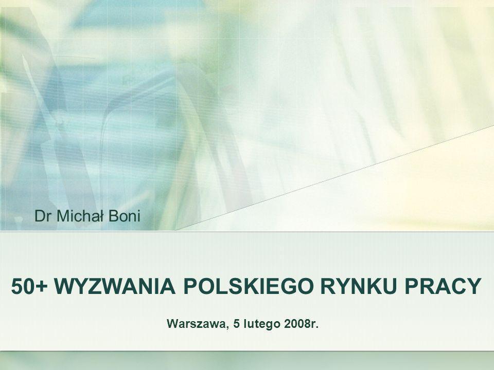 50+ WYZWANIA POLSKIEGO RYNKU PRACY Warszawa, 5 lutego 2008r. Dr Michał Boni