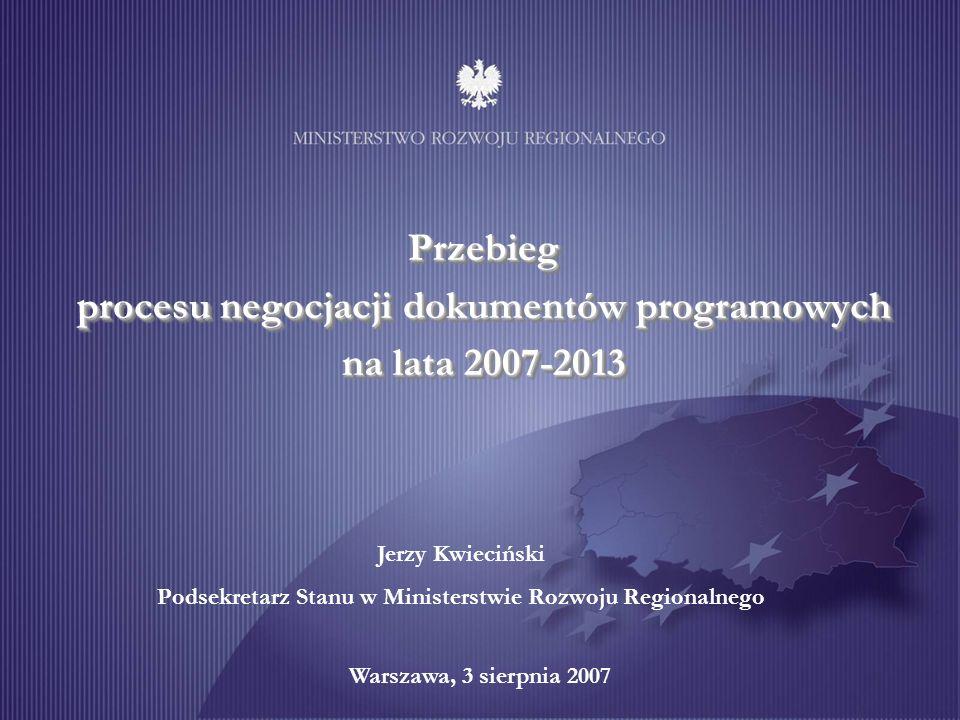 Przebieg procesu negocjacji dokumentów programowych na lata 2007-2013 Warszawa, 3 sierpnia 2007 Jerzy Kwieciński Podsekretarz Stanu w Ministerstwie Ro