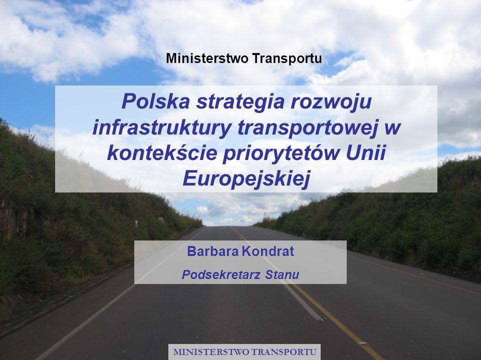 Polska strategia rozwoju infrastruktury transportowej w kontekście priorytetów Unii Europejskiej Barbara Kondrat Podsekretarz Stanu Ministerstwo Trans