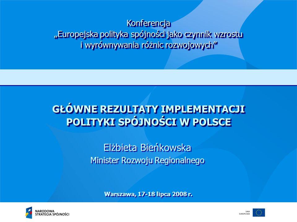 GŁÓWNE REZULTATY IMPLEMENTACJI POLITYKI SPÓJNOŚCI W POLSCE Elżbieta Bieńkowska Minister Rozwoju Regionalnego Elżbieta Bieńkowska Minister Rozwoju Regi