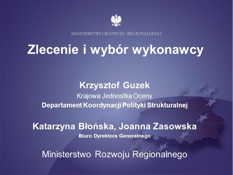 Zlecenie i wybór wykonawcy Krzysztof Guzek Krajowa Jednostka Oceny Departament Koordynacji Polityki Strukturalnej Katarzyna Błońska, Joanna Zasowska B