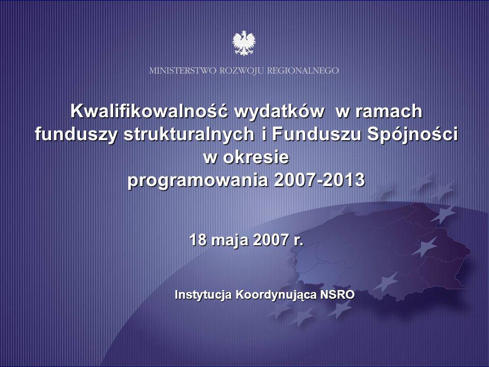 Kwalifikowalność wydatków w ramach funduszy strukturalnych i Funduszu Spójności w okresie programowania 2007-2013 18 maja 2007 r. Instytucja Koordynuj