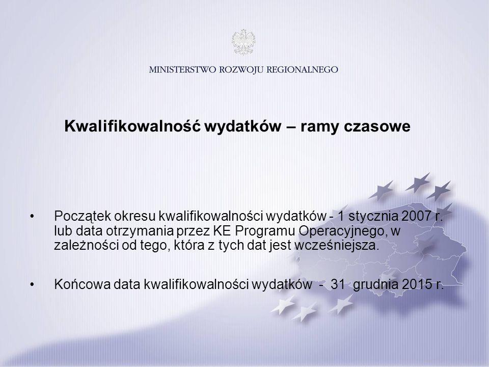 Kwalifikowalność wydatków – ramy czasowe Początek okresu kwalifikowalności wydatków - 1 stycznia 2007 r. lub data otrzymania przez KE Programu Operacy