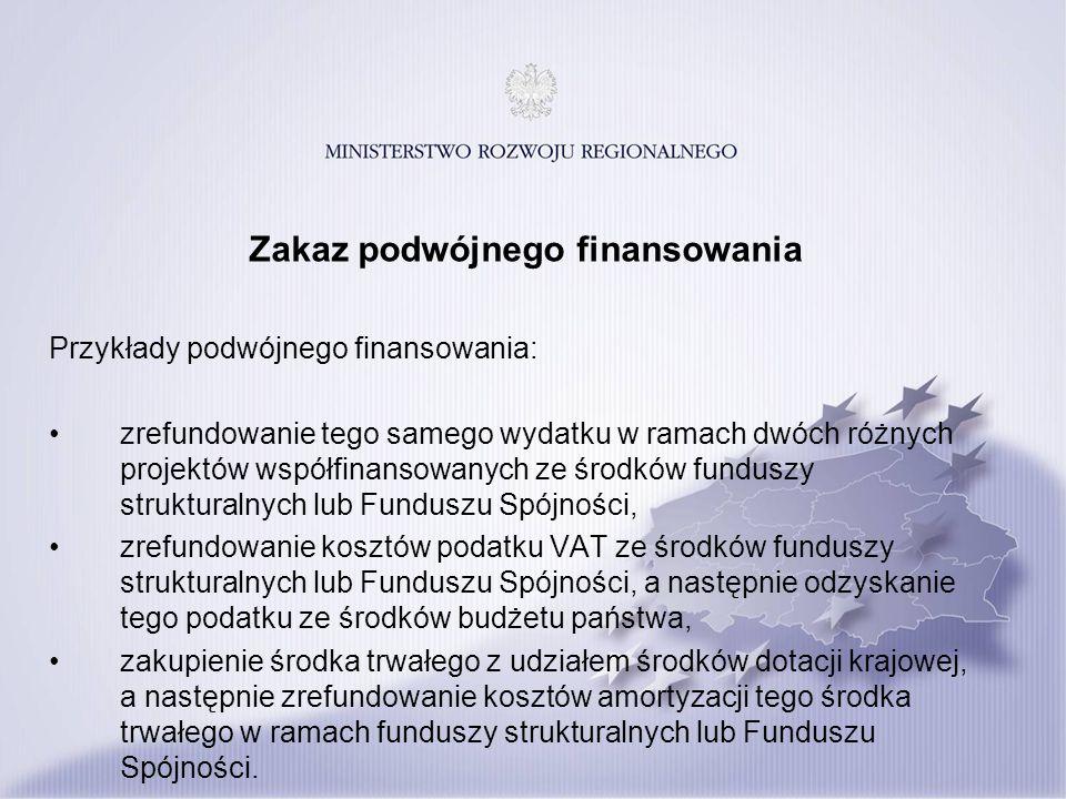 Zakaz podwójnego finansowania Przykłady podwójnego finansowania: zrefundowanie tego samego wydatku w ramach dwóch różnych projektów współfinansowanych ze środków funduszy strukturalnych lub Funduszu Spójności, zrefundowanie kosztów podatku VAT ze środków funduszy strukturalnych lub Funduszu Spójności, a następnie odzyskanie tego podatku ze środków budżetu państwa, zakupienie środka trwałego z udziałem środków dotacji krajowej, a następnie zrefundowanie kosztów amortyzacji tego środka trwałego w ramach funduszy strukturalnych lub Funduszu Spójności.