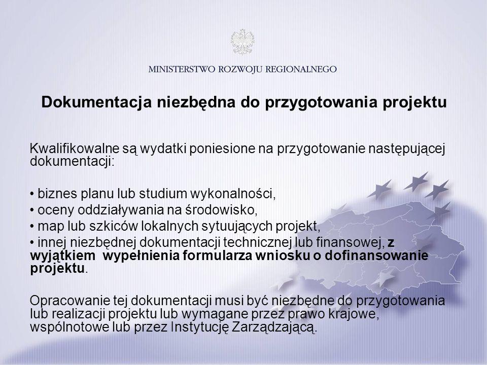 Dokumentacja niezbędna do przygotowania projektu Kwalifikowalne są wydatki poniesione na przygotowanie następującej dokumentacji: biznes planu lub studium wykonalności, oceny oddziaływania na środowisko, map lub szkiców lokalnych sytuujących projekt, innej niezbędnej dokumentacji technicznej lub finansowej, z wyjątkiem wypełnienia formularza wniosku o dofinansowanie projektu.