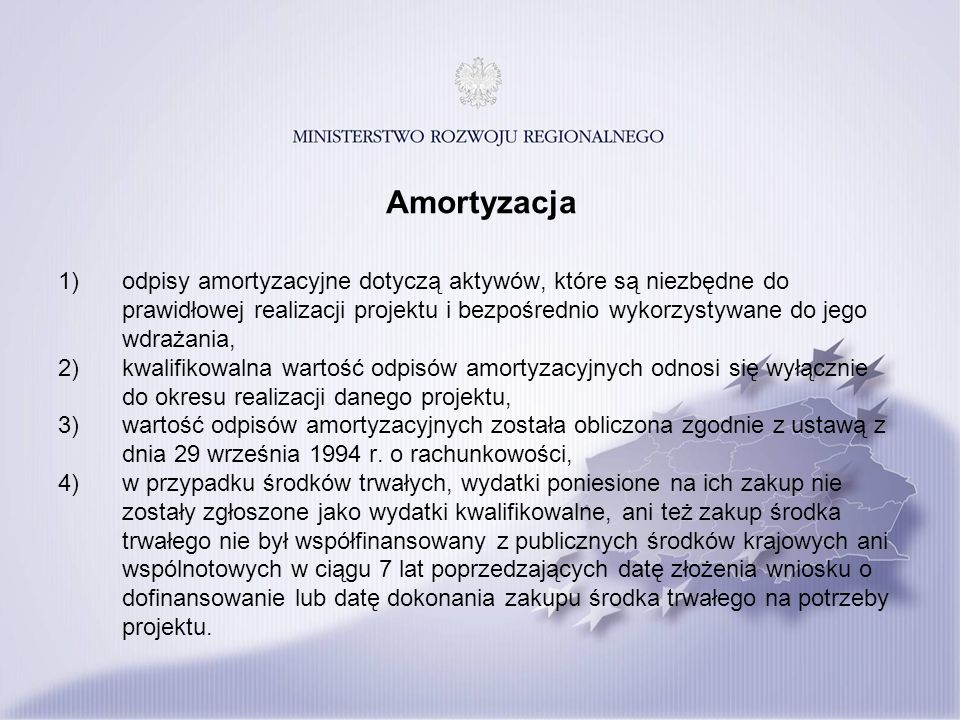 Amortyzacja 1)odpisy amortyzacyjne dotyczą aktywów, które są niezbędne do prawidłowej realizacji projektu i bezpośrednio wykorzystywane do jego wdrażania, 2)kwalifikowalna wartość odpisów amortyzacyjnych odnosi się wyłącznie do okresu realizacji danego projektu, 3)wartość odpisów amortyzacyjnych została obliczona zgodnie z ustawą z dnia 29 września 1994 r.
