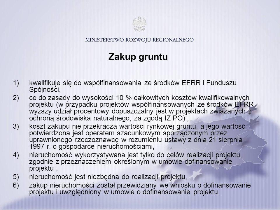 Zakup gruntu 1)kwalifikuje się do współfinansowania ze środków EFRR i Funduszu Spójności, 2)co do zasady do wysokości 10 % całkowitych kosztów kwalifikowalnych projektu (w przypadku projektów współfinansowanych ze środków EFRR wyższy udział procentowy dopuszczalny jest w projektach związanych z ochroną środowiska naturalnego, za zgodą IZ PO), 3)koszt zakupu nie przekracza wartości rynkowej gruntu, a jego wartość potwierdzona jest operatem szacunkowym sporządzonym przez uprawnionego rzeczoznawcę w rozumieniu ustawy z dnia 21 sierpnia 1997 r.