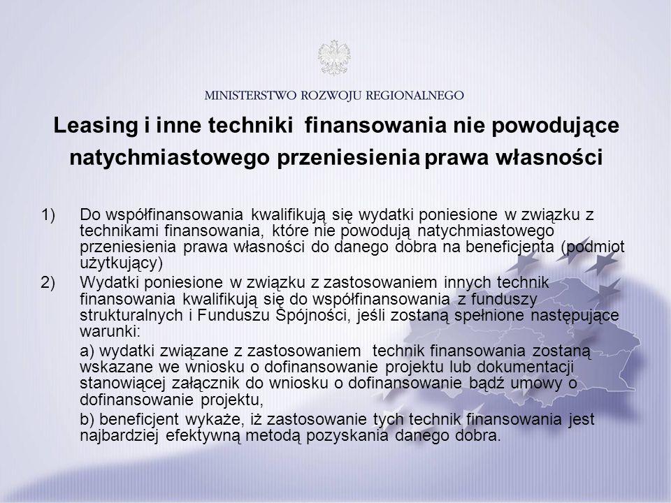 Leasing i inne techniki finansowania nie powodujące natychmiastowego przeniesienia prawa własności 1) Do współfinansowania kwalifikują się wydatki poniesione w związku z technikami finansowania, które nie powodują natychmiastowego przeniesienia prawa własności do danego dobra na beneficjenta (podmiot użytkujący) 2) Wydatki poniesione w związku z zastosowaniem innych technik finansowania kwalifikują się do współfinansowania z funduszy strukturalnych i Funduszu Spójności, jeśli zostaną spełnione następujące warunki: a) wydatki związane z zastosowaniem technik finansowania zostaną wskazane we wniosku o dofinansowanie projektu lub dokumentacji stanowiącej załącznik do wniosku o dofinansowanie bądź umowy o dofinansowanie projektu, b) beneficjent wykaże, iż zastosowanie tych technik finansowania jest najbardziej efektywną metodą pozyskania danego dobra.