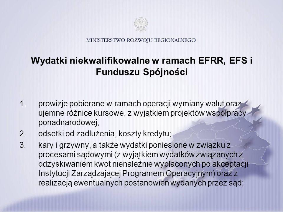 Wydatki niekwalifikowalne w ramach EFRR, EFS i Funduszu Spójności 1.prowizje pobierane w ramach operacji wymiany walut oraz ujemne różnice kursowe, z wyjątkiem projektów współpracy ponadnarodowej, 2.odsetki od zadłużenia, koszty kredytu; 3.kary i grzywny, a także wydatki poniesione w związku z procesami sądowymi (z wyjątkiem wydatków związanych z odzyskiwaniem kwot nienależnie wypłaconych po akceptacji Instytucji Zarządzającej Programem Operacyjnym) oraz z realizacją ewentualnych postanowień wydanych przez sąd;