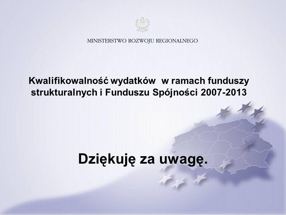 Kwalifikowalność wydatków w ramach funduszy strukturalnych i Funduszu Spójności 2007-2013 Dziękuję za uwagę.