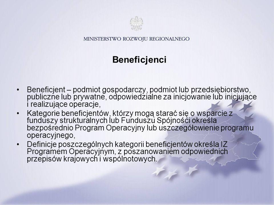 Beneficjenci Beneficjent – podmiot gospodarczy, podmiot lub przedsiębiorstwo, publiczne lub prywatne, odpowiedzialne za inicjowanie lub inicjujące i realizujące operacje, Kategorie beneficjentów, którzy mogą starać się o wsparcie z funduszy strukturalnych lub Funduszu Spójności określa bezpośrednio Program Operacyjny lub uszczegółowienie programu operacyjnego, Definicje poszczególnych kategorii beneficjentów określa IZ Programem Operacyjnym, z poszanowaniem odpowiednich przepisów krajowych i wspólnotowych.