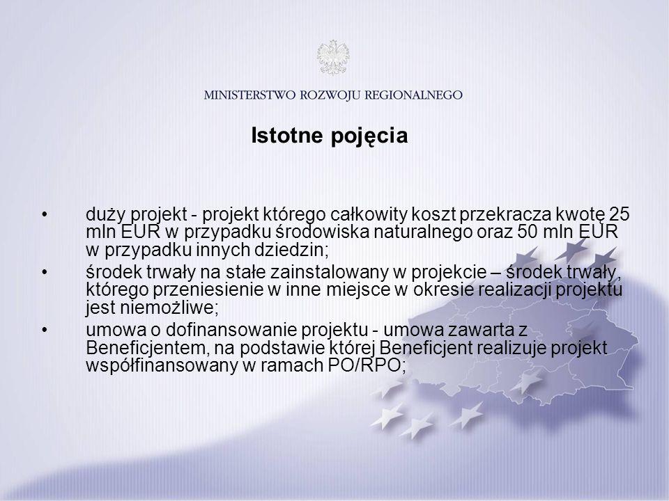Istotne pojęcia duży projekt - projekt którego całkowity koszt przekracza kwotę 25 mln EUR w przypadku środowiska naturalnego oraz 50 mln EUR w przypadku innych dziedzin; środek trwały na stałe zainstalowany w projekcie – środek trwały, którego przeniesienie w inne miejsce w okresie realizacji projektu jest niemożliwe; umowa o dofinansowanie projektu - umowa zawarta z Beneficjentem, na podstawie której Beneficjent realizuje projekt współfinansowany w ramach PO/RPO;