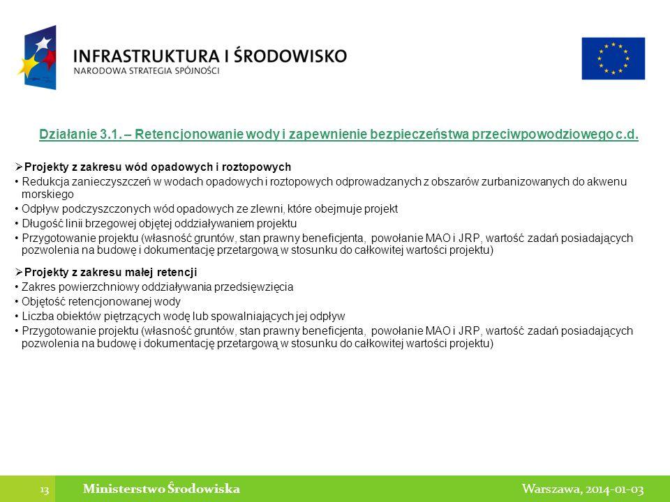 13 Warszawa, 2014-01-03Ministerstwo Środowiska Działanie 3.1. – Retencjonowanie wody i zapewnienie bezpieczeństwa przeciwpowodziowego c.d. Projekty z