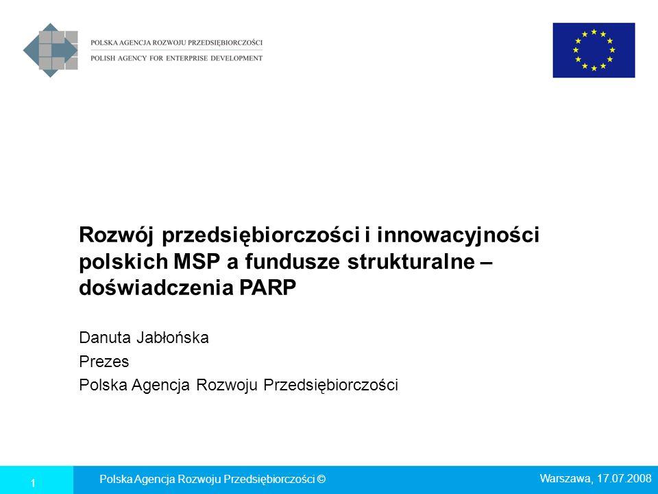 Rozwój przedsiębiorczości i innowacyjności polskich MSP a fundusze strukturalne – doświadczenia PARP Danuta Jabłońska Prezes Polska Agencja Rozwoju Pr