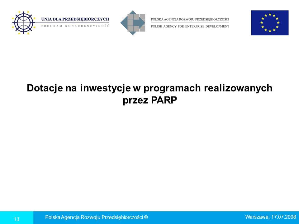 Dotacje na inwestycje w programach realizowanych przez PARP Polska Agencja Rozwoju Przedsiębiorczości © Warszawa, 17.07.2008 13