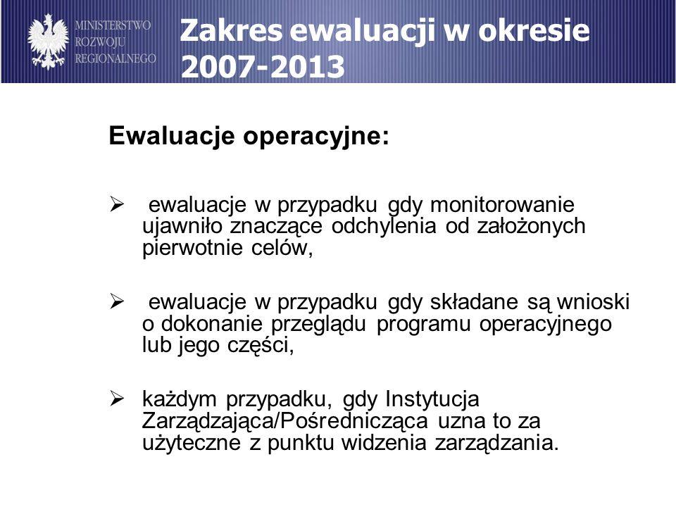 Zakres ewaluacji w okresie 2007-2013 Ewaluacje operacyjne: ewaluacje w przypadku gdy monitorowanie ujawniło znaczące odchylenia od założonych pierwotn