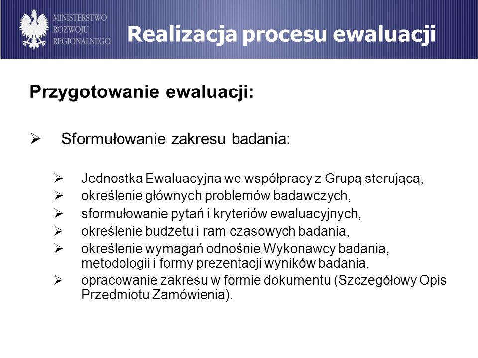 Realizacja procesu ewaluacji Przygotowanie ewaluacji: Sformułowanie zakresu badania: Jednostka Ewaluacyjna we współpracy z Grupą sterującą, określenie