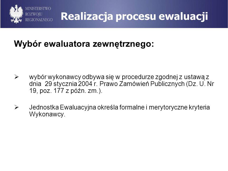 Realizacja procesu ewaluacji Wybór ewaluatora zewnętrznego: wybór wykonawcy odbywa się w procedurze zgodnej z ustawą z dnia 29 stycznia 2004 r. Prawo