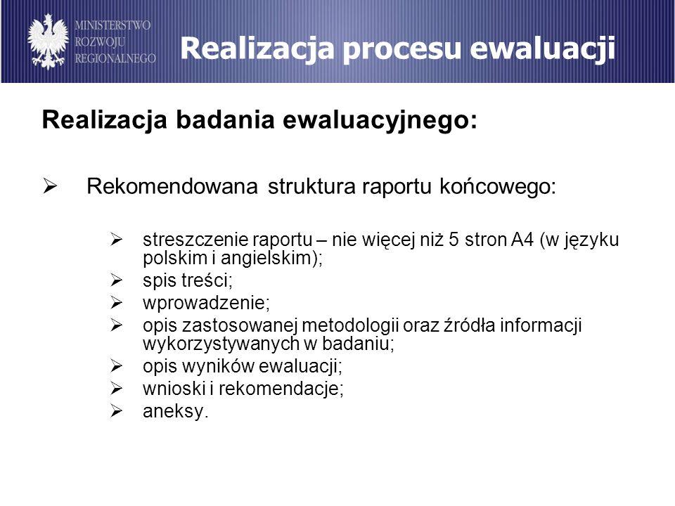 Realizacja procesu ewaluacji Realizacja badania ewaluacyjnego: Rekomendowana struktura raportu końcowego: streszczenie raportu – nie więcej niż 5 stro