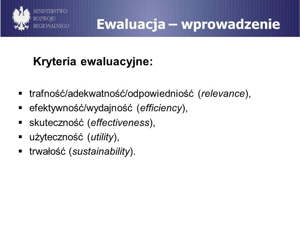 Ewaluacja – wprowadzenie Kryteria ewaluacyjne: trafność/adekwatność/odpowiedniość (relevance), efektywność/wydajność (efficiency), skuteczność (effect