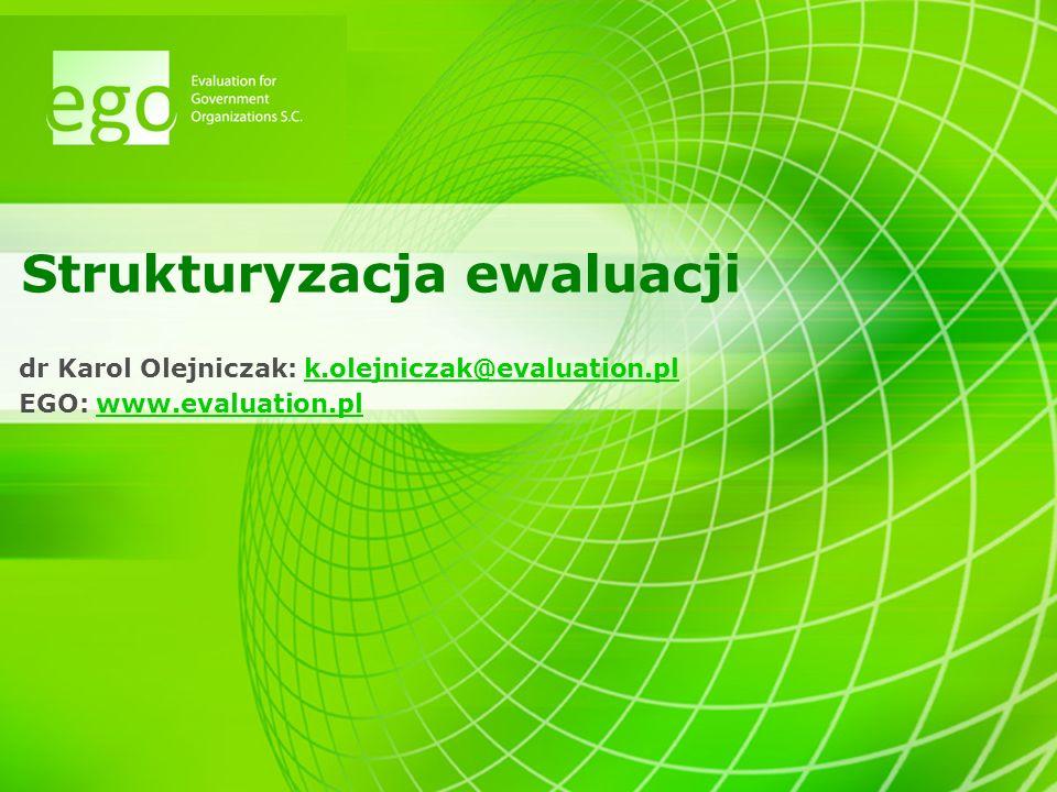 Strukturyzacja ewaluacji dr Karol Olejniczak: k.olejniczak@evaluation.plk.olejniczak@evaluation.pl EGO: www.evaluation.plwww.evaluation.pl