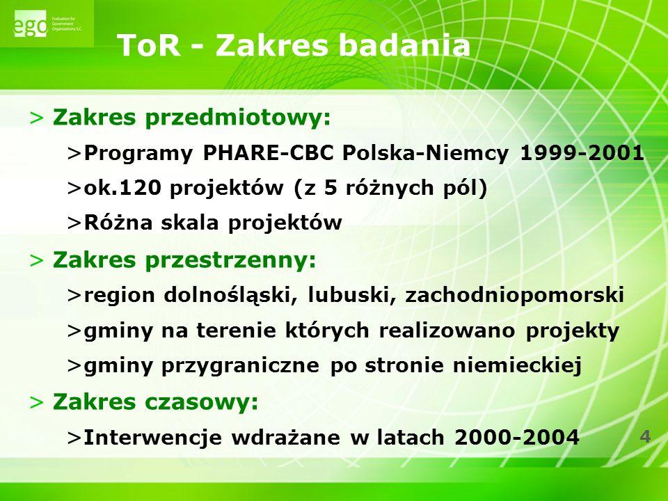 4 ToR - Zakres badania >Zakres przedmiotowy: > Programy PHARE-CBC Polska-Niemcy 1999-2001 > ok.120 projektów (z 5 różnych pól) > Różna skala projektów