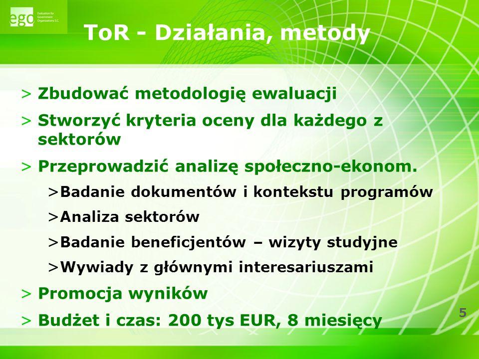 5 ToR - Działania, metody >Zbudować metodologię ewaluacji >Stworzyć kryteria oceny dla każdego z sektorów >Przeprowadzić analizę społeczno-ekonom. > B