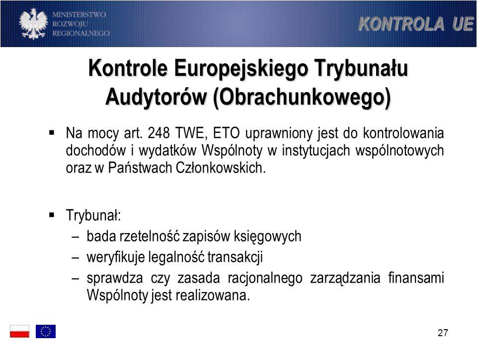 27 Kontrole Europejskiego Trybunału Audytorów (Obrachunkowego) Na mocy art. 248 TWE, ETO uprawniony jest do kontrolowania dochodów i wydatków Wspólnot