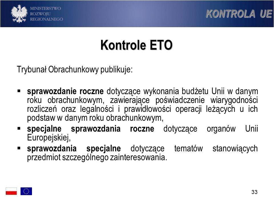 33 Kontrole ETO Trybunał Obrachunkowy publikuje: sprawozdanie roczne dotyczące wykonania budżetu Unii w danym roku obrachunkowym, zawierające poświadc