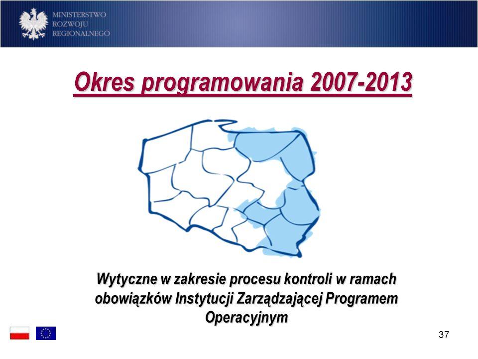 37 Okres programowania 2007-2013 Okres programowania 2007-2013 Wytyczne w zakresie procesu kontroli w ramach obowiązków Instytucji Zarządzającej Progr