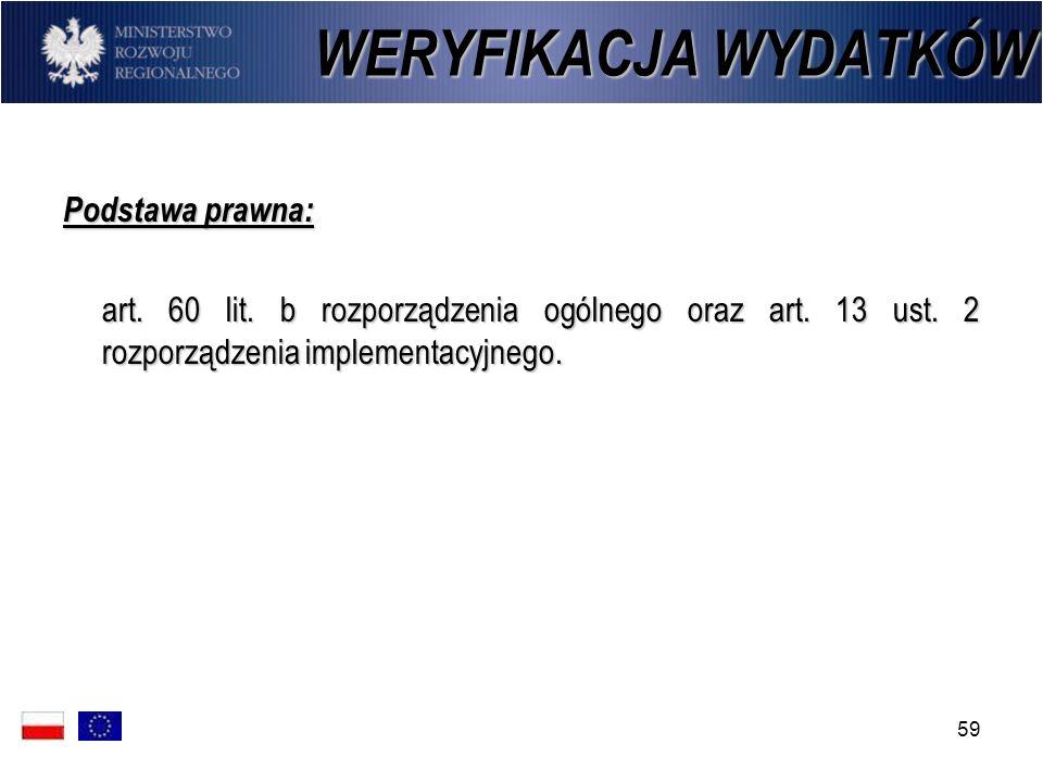 59 WERYFIKACJA WYDATKÓW Podstawa prawna: art. 60 lit. b rozporządzenia ogólnego oraz art. 13 ust. 2 rozporządzenia implementacyjnego.