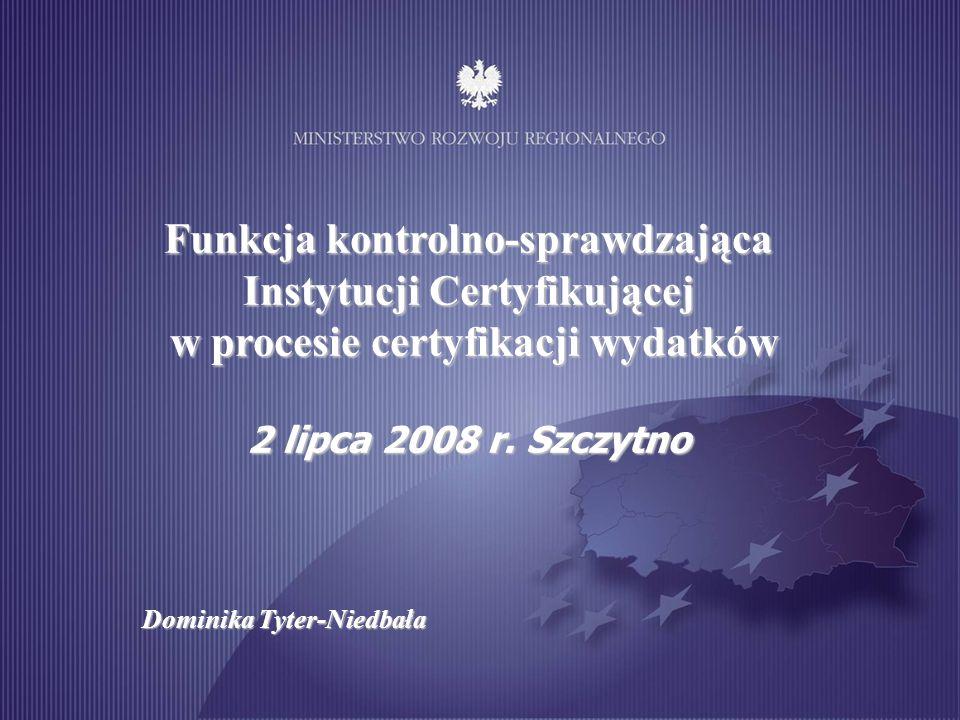 Dominika Tyter-Niedbała Szczytno 2 lipca 2008 Funkcja kontrolno-sprawdzająca Instytucji Certyfikującej w procesie certyfikacji wydatków w procesie cer