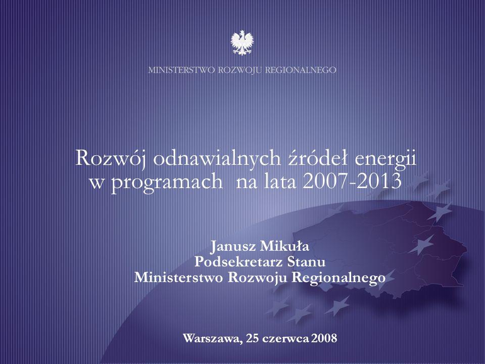 1 Rozwój odnawialnych źródeł energii w programach na lata 2007-2013 Janusz Mikuła Podsekretarz Stanu Ministerstwo Rozwoju Regionalnego Warszawa, 25 czerwca 2008