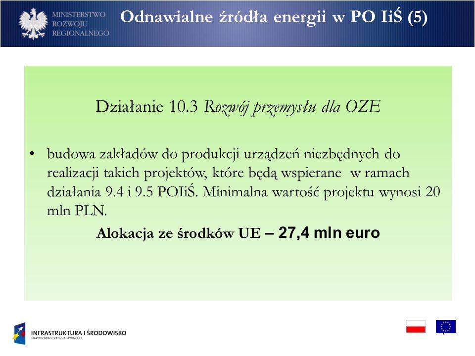 7 Odnawialne źródła energii w PO IiŚ (5) Działanie 10.3 Rozwój przemysłu dla OZE budowa zakładów do produkcji urządzeń niezbędnych do realizacji takich projektów, które będą wspierane w ramach działania 9.4 i 9.5 POIiŚ.