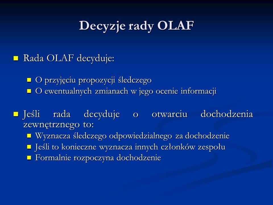 Decyzje rady OLAF Rada OLAF decyduje: Rada OLAF decyduje: O przyjęciu propozycji śledczego O przyjęciu propozycji śledczego O ewentualnych zmianach w jego ocenie informacji O ewentualnych zmianach w jego ocenie informacji Jeśli rada decyduje o otwarciu dochodzenia zewnętrznego to: Jeśli rada decyduje o otwarciu dochodzenia zewnętrznego to: Wyznacza śledczego odpowiedzialnego za dochodzenie Wyznacza śledczego odpowiedzialnego za dochodzenie Jeśli to konieczne wyznacza innych członków zespołu Jeśli to konieczne wyznacza innych członków zespołu Formalnie rozpoczyna dochodzenie Formalnie rozpoczyna dochodzenie