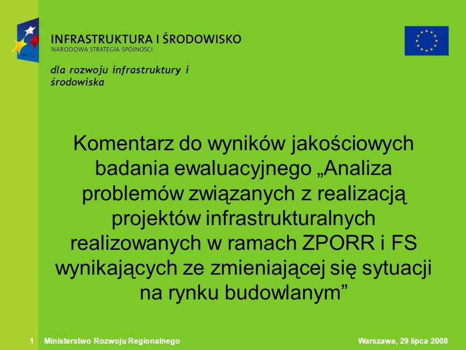 Warszawa, 29 lipca 20081 Ministerstwo Rozwoju Regionalnego dla rozwoju infrastruktury i środowiska Komentarz do wyników jakościowych badania ewaluacyjnego Analiza problemów związanych z realizacją projektów infrastrukturalnych realizowanych w ramach ZPORR i FS wynikających ze zmieniającej się sytuacji na rynku budowlanym
