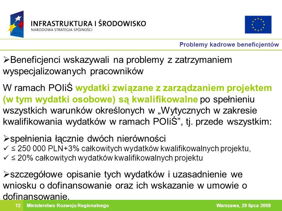 12Warszawa, 29 lipca 2008Ministerstwo Rozwoju Regionalnego Problemy kadrowe beneficjentów Beneficjenci wskazywali na problemy z zatrzymaniem wyspecjalizowanych pracowników W ramach POIiŚ wydatki związane z zarządzaniem projektem (w tym wydatki osobowe) są kwalifikowalne po spełnieniu wszystkich warunków określonych w Wytycznych w zakresie kwalifikowania wydatków w ramach POIiŚ, tj.