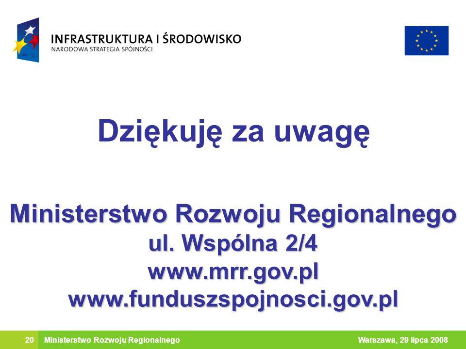 20Warszawa, 29 lipca 2008 Dziękuję za uwagę Ministerstwo Rozwoju Regionalnego ul. Wspólna 2/4 www.mrr.gov.pl www.funduszspojnosci.gov.pl Ministerstwo
