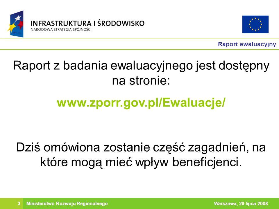 3Warszawa, 29 lipca 2008Ministerstwo Rozwoju Regionalnego Raport ewaluacyjny Raport z badania ewaluacyjnego jest dostępny na stronie: www.zporr.gov.pl/Ewaluacje/ Dziś omówiona zostanie część zagadnień, na które mogą mieć wpływ beneficjenci.