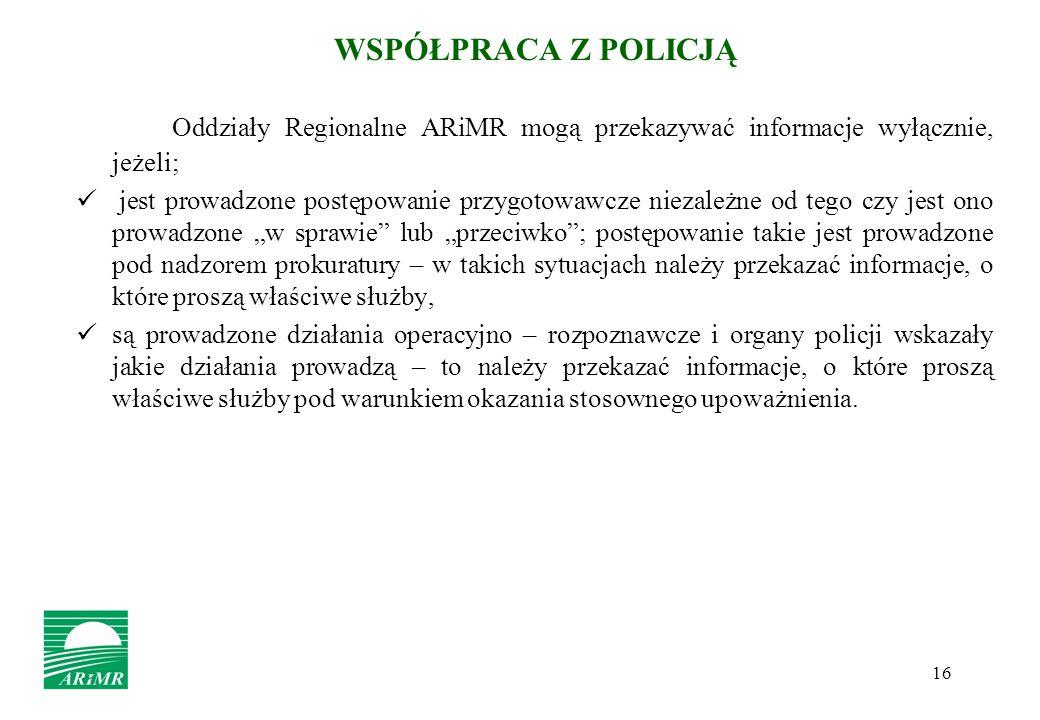 16 WSPÓŁPRACA Z POLICJĄ Oddziały Regionalne ARiMR mogą przekazywać informacje wyłącznie, jeżeli; jest prowadzone postępowanie przygotowawcze niezależn