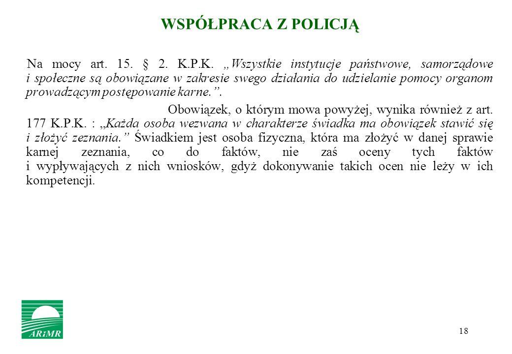 18 WSPÓŁPRACA Z POLICJĄ Na mocy art. 15. § 2. K.P.K. Wszystkie instytucje państwowe, samorządowe i społeczne są obowiązane w zakresie swego działania