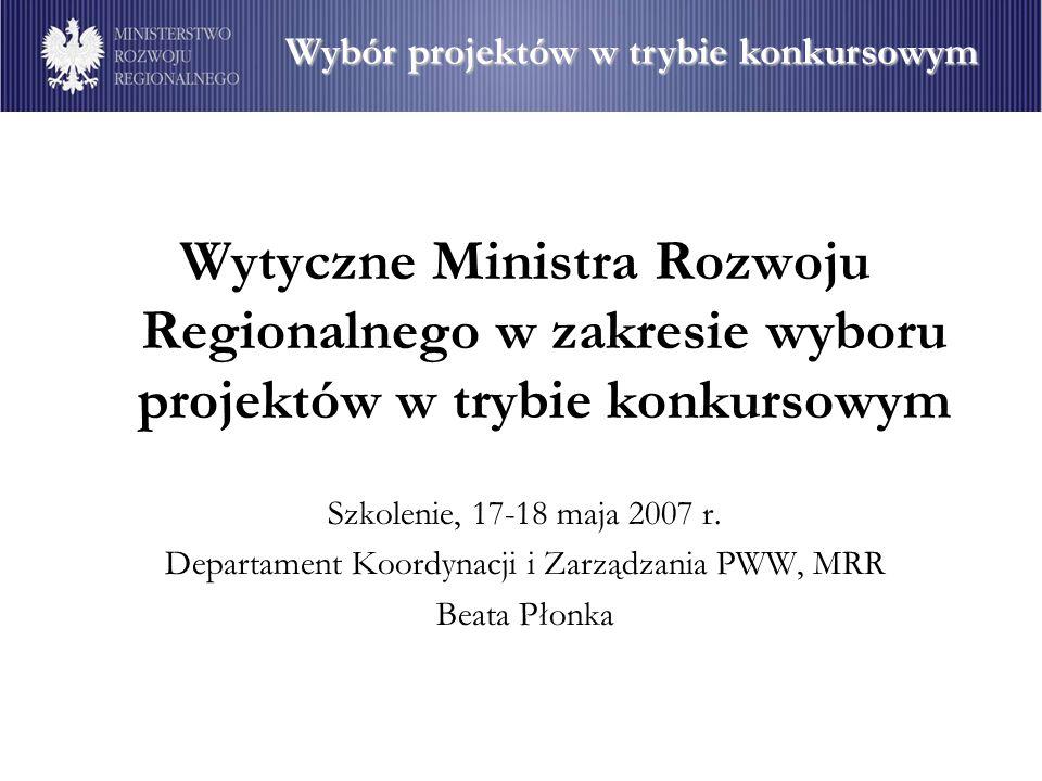Wytyczne Ministra Rozwoju Regionalnego w zakresie wyboru projektów w trybie konkursowym Szkolenie, 17-18 maja 2007 r. Departament Koordynacji i Zarząd