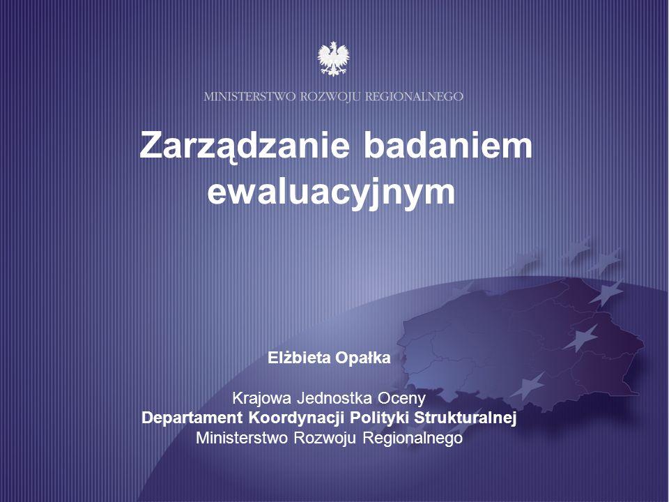 Zarządzanie badaniem ewaluacyjnym Elżbieta Opałka Krajowa Jednostka Oceny Departament Koordynacji Polityki Strukturalnej Ministerstwo Rozwoju Regional