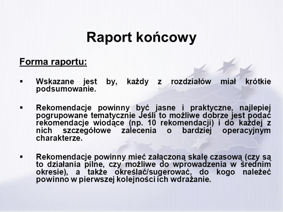 Raport końcowy Forma raportu: Wskazane jest by, każdy z rozdziałów miał krótkie podsumowanie. Rekomendacje powinny być jasne i praktyczne, najlepiej p