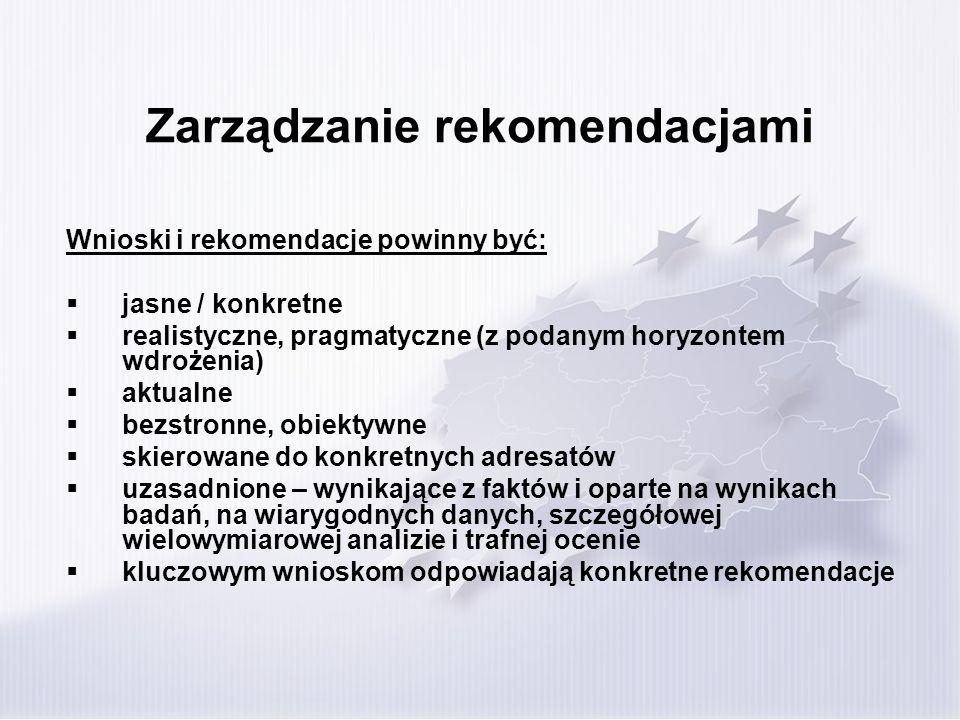 Zarządzanie rekomendacjami Wnioski i rekomendacje powinny być: jasne / konkretne realistyczne, pragmatyczne (z podanym horyzontem wdrożenia) aktualne