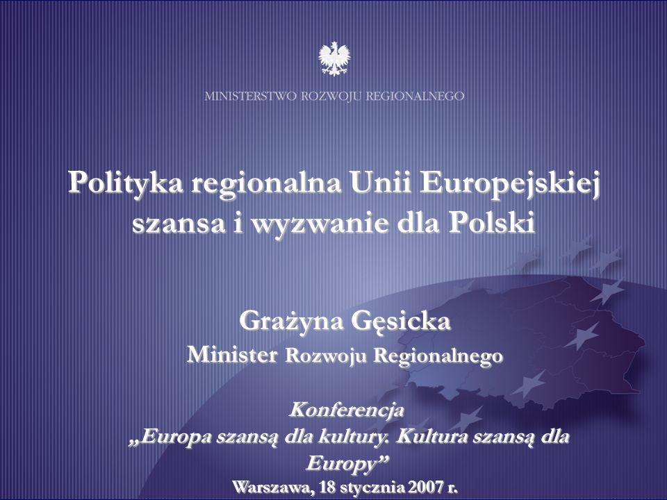 Polityka regionalna Unii Europejskiej szansa i wyzwanie dla Polski Grażyna Gęsicka Minister Rozwoju Regionalnego Konferencja Europa szansą dla kultury.