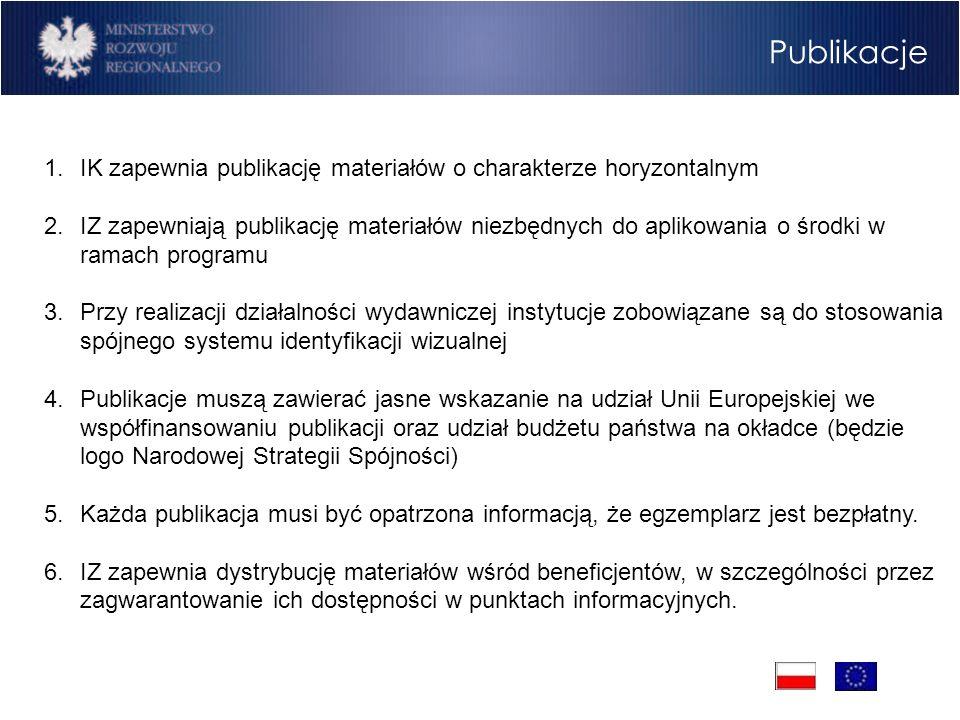Publikacje 1.IK zapewnia publikację materiałów o charakterze horyzontalnym 2.IZ zapewniają publikację materiałów niezbędnych do aplikowania o środki w ramach programu 3.Przy realizacji działalności wydawniczej instytucje zobowiązane są do stosowania spójnego systemu identyfikacji wizualnej 4.Publikacje muszą zawierać jasne wskazanie na udział Unii Europejskiej we współfinansowaniu publikacji oraz udział budżetu państwa na okładce (będzie logo Narodowej Strategii Spójności) 5.Każda publikacja musi być opatrzona informacją, że egzemplarz jest bezpłatny.