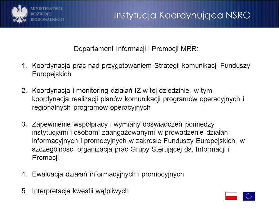Departament Informacji i Promocji MRR: 1.Koordynacja prac nad przygotowaniem Strategii komunikacji Funduszy Europejskich 2.Koordynacja i monitoring działań IZ w tej dziedzinie, w tym koordynacja realizacji planów komunikacji programów operacyjnych i regionalnych programów operacyjnych 3.Zapewnienie współpracy i wymiany doświadczeń pomiędzy instytucjami i osobami zaangażowanymi w prowadzenie działań informacyjnych i promocyjnych w zakresie Funduszy Europejskich, w szczególności organizacja prac Grupy Sterującej ds.
