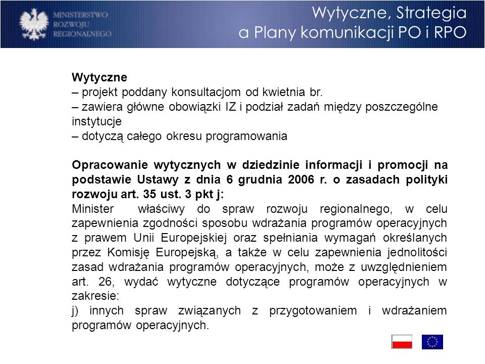 Wytyczne, Strategia a Plany komunikacji PO i RPO Strategia – projekt opracowany na podstawie Wytycznych i do nich komplementarny – dokument o bardziej ogólnym charakterze, odnoszący się także do sfery wartości – możemy złożyć do KE po przyjęciu NSRO – sierpień 2007 – dotyczy całego okresu programowania Podstawy prawne: Rozporządzenie Komisji (WE) nr 1828/2006 z dnia 8 grudnia 2006 r.